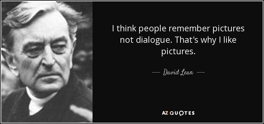 I think people remember pictures not dialogue. That's why I like pictures. - David Lean