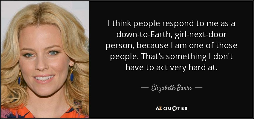 I think people respond to me as a down-to-Earth, girl-next-door person, because I am one of those people. That's something I don't have to act very hard at. - Elizabeth Banks