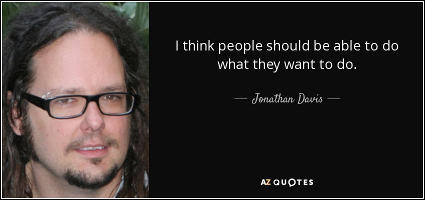 I think people should be able to do what they want to do. - Jonathan Davis