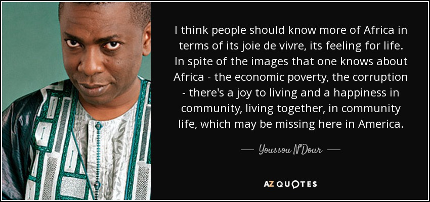 I think people should know more of Africa in terms of its joie de vivre, its feeling for life. In spite of the images that one knows about Africa - the economic poverty, the corruption - there's a joy to living and a happiness in community, living together, in community life, which may be missing here in America. - Youssou N'Dour