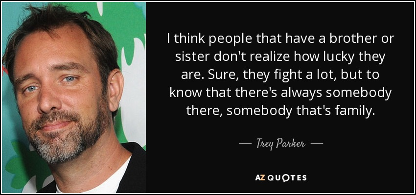 Trey Parker Quote I Think People That Have A Brother Or Sister Dont