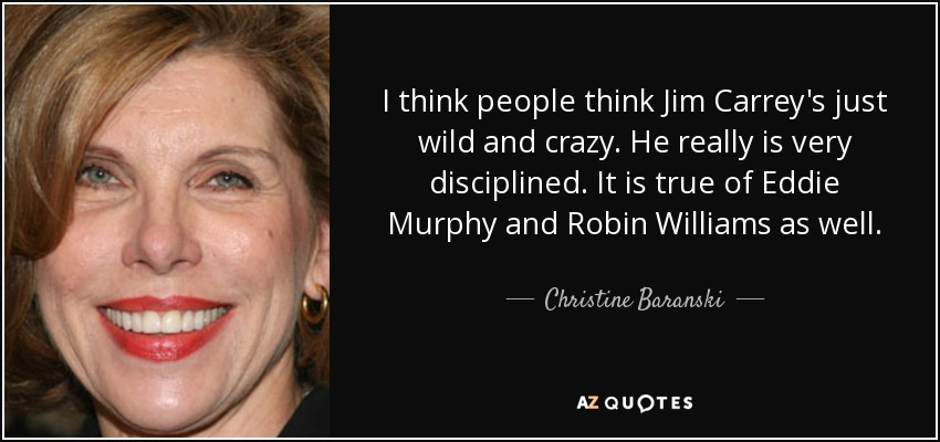 I think people think Jim Carrey's just wild and crazy. He really is very disciplined. It is true of Eddie Murphy and Robin Williams as well. - Christine Baranski
