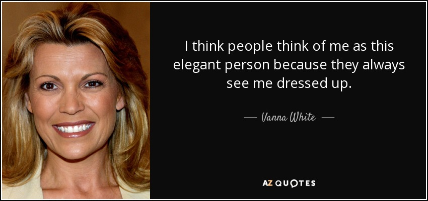 I think people think of me as this elegant person because they always see me dressed up. - Vanna White