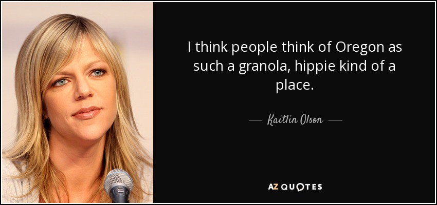I think people think of Oregon as such a granola, hippie kind of a place. - Kaitlin Olson