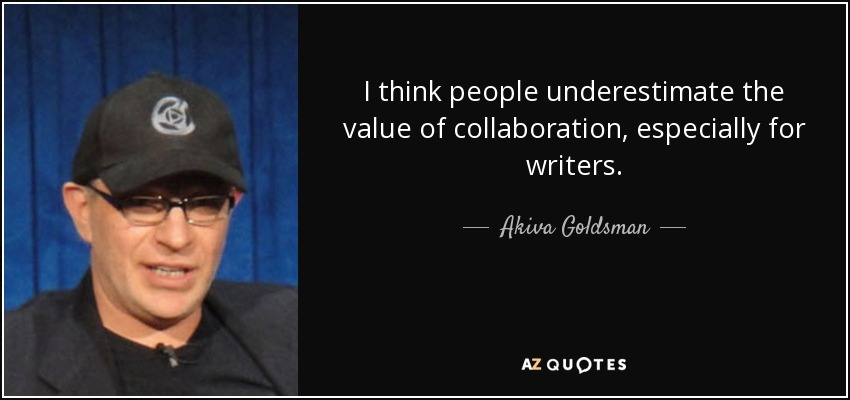 I think people underestimate the value of collaboration, especially for writers. - Akiva Goldsman