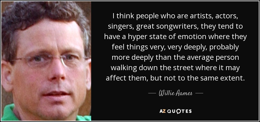 I think people who are artists, actors, singers, great songwriters, they tend to have a hyper state of emotion where they feel things very, very deeply, probably more deeply than the average person walking down the street where it may affect them, but not to the same extent. - Willie Aames
