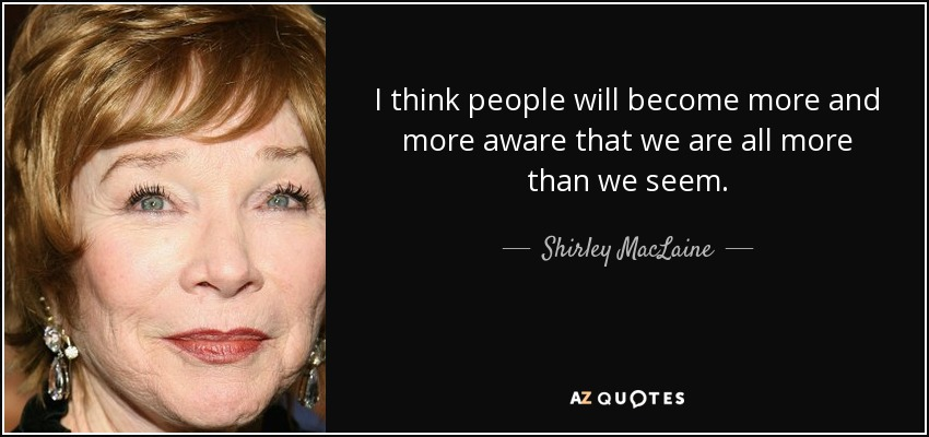 I think people will become more and more aware that we are all more than we seem. - Shirley MacLaine