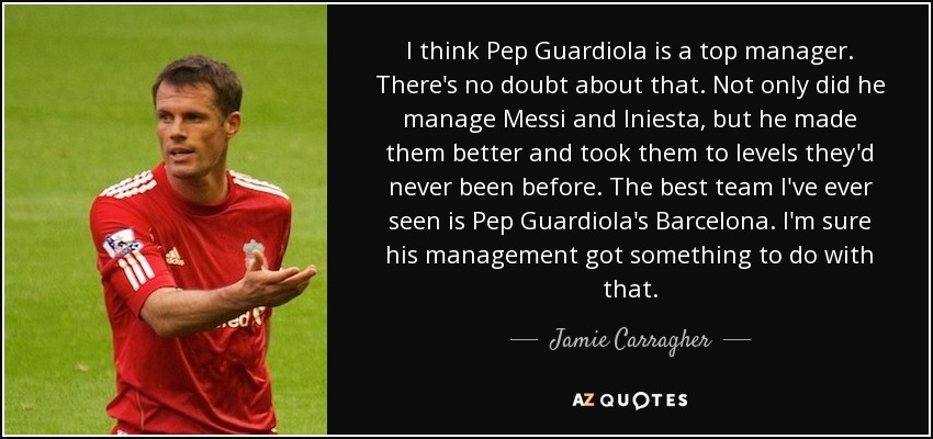 I think Pep Guardiola is a top manager. There's no doubt about that. Not only did he manage Messi and Iniesta, but he made them better and took them to levels they'd never been before. The best team I've ever seen is Pep Guardiola's Barcelona. I'm sure his management got something to do with that. - Jamie Carragher