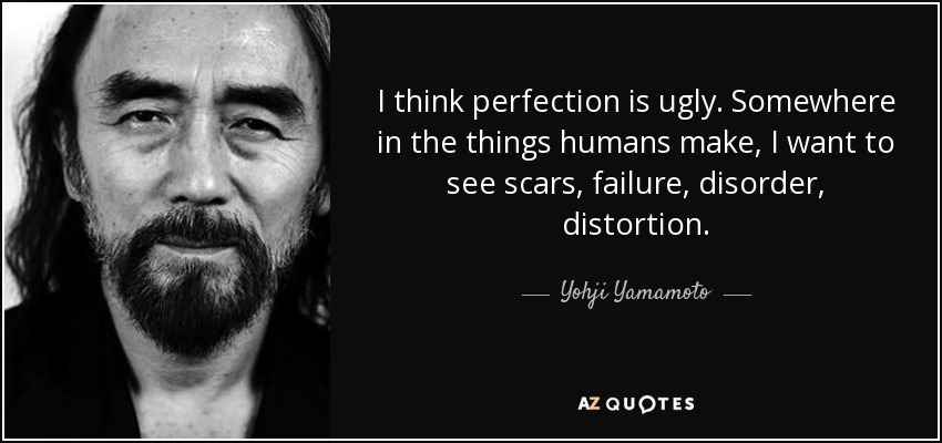 I think perfection is ugly. Somewhere in the things humans make, I want to see scars, failure, disorder, distortion. - Yohji Yamamoto