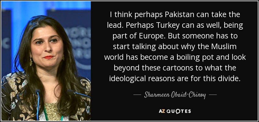 I think perhaps Pakistan can take the lead. Perhaps Turkey can as well, being part of Europe. But someone has to start talking about why the Muslim world has become a boiling pot and look beyond these cartoons to what the ideological reasons are for this divide. - Sharmeen Obaid-Chinoy