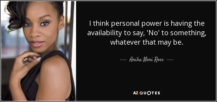 I think personal power is having the availability to say, 'No' to something, whatever that may be. - Anika Noni Rose