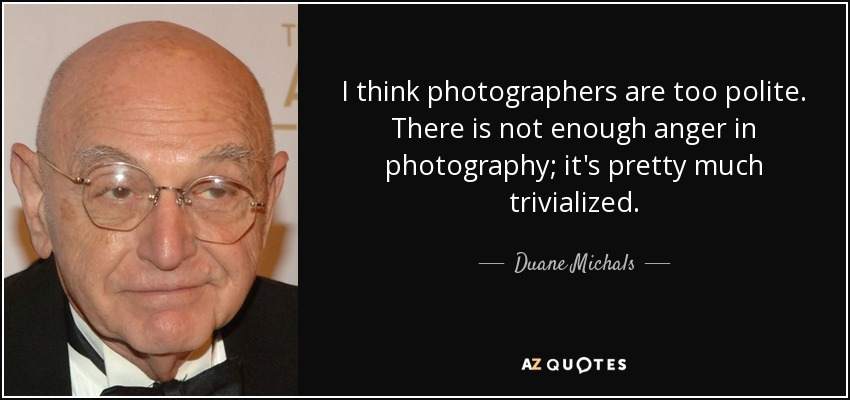 I think photographers are too polite. There is not enough anger in photography; it's pretty much trivialized. - Duane Michals