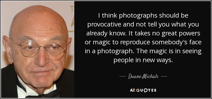 I think photographs should be provocative and not tell you what you already know. It takes no great powers or magic to reproduce somebody's face in a photograph. The magic is in seeing people in new ways. - Duane Michals