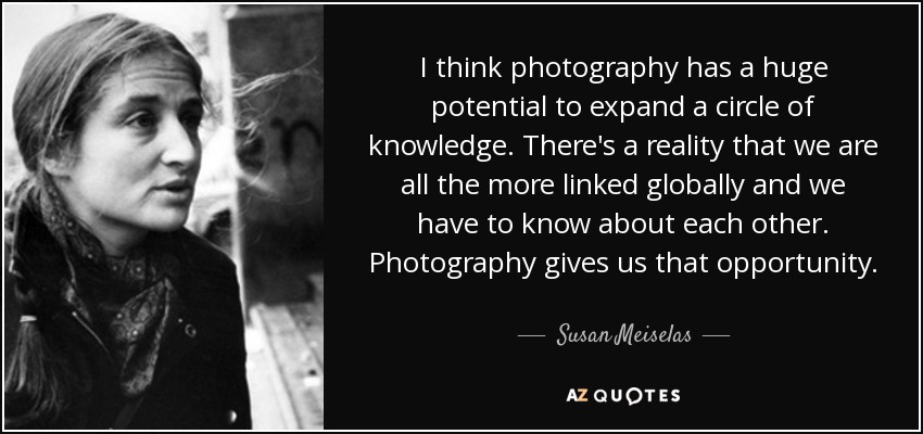 I think photography has a huge potential to expand a circle of knowledge. There's a reality that we are all the more linked globally and we have to know about each other. Photography gives us that opportunity. - Susan Meiselas