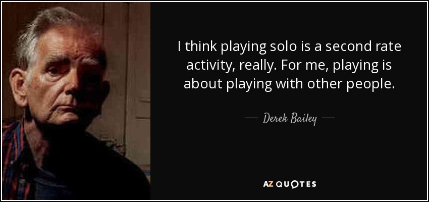 I think playing solo is a second rate activity, really. For me, playing is about playing with other people. - Derek Bailey