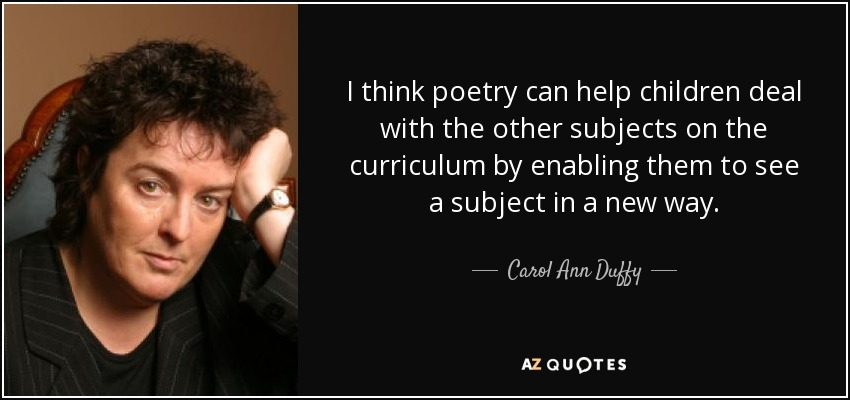 I think poetry can help children deal with the other subjects on the curriculum by enabling them to see a subject in a new way. - Carol Ann Duffy