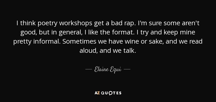 I think poetry workshops get a bad rap. I'm sure some aren't good, but in general, I like the format. I try and keep mine pretty informal. Sometimes we have wine or sake, and we read aloud, and we talk. - Elaine Equi