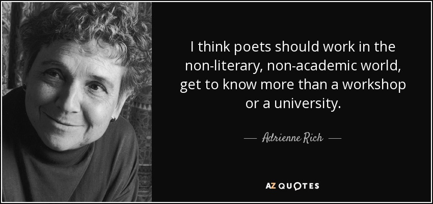 I think poets should work in the non-literary, non-academic world, get to know more than a workshop or a university. - Adrienne Rich
