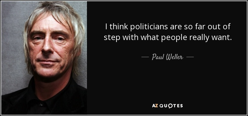 I think politicians are so far out of step with what people really want. - Paul Weller