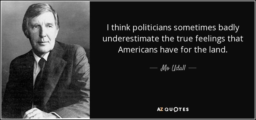I think politicians sometimes badly underestimate the true feelings that Americans have for the land. - Mo Udall