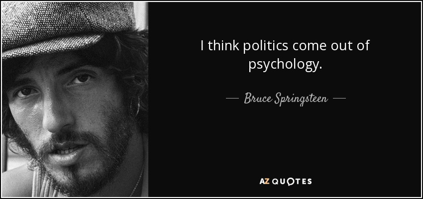 I think politics come out of psychology. - Bruce Springsteen