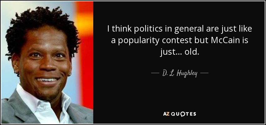 I think politics in general are just like a popularity contest but McCain is just... old. - D. L. Hughley