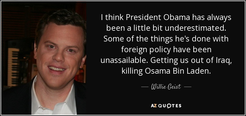 I think President Obama has always been a little bit underestimated. Some of the things he's done with foreign policy have been unassailable. Getting us out of Iraq, killing Osama Bin Laden. - Willie Geist