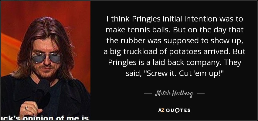 I think Pringles initial intention was to make tennis balls. But on the day that the rubber was supposed to show up, a big truckload of potatoes arrived. But Pringles is a laid back company. They said,
