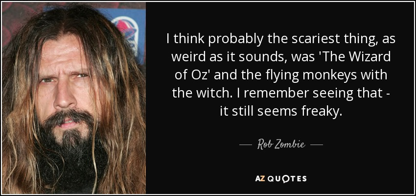 I think probably the scariest thing, as weird as it sounds, was 'The Wizard of Oz' and the flying monkeys with the witch. I remember seeing that - it still seems freaky. - Rob Zombie