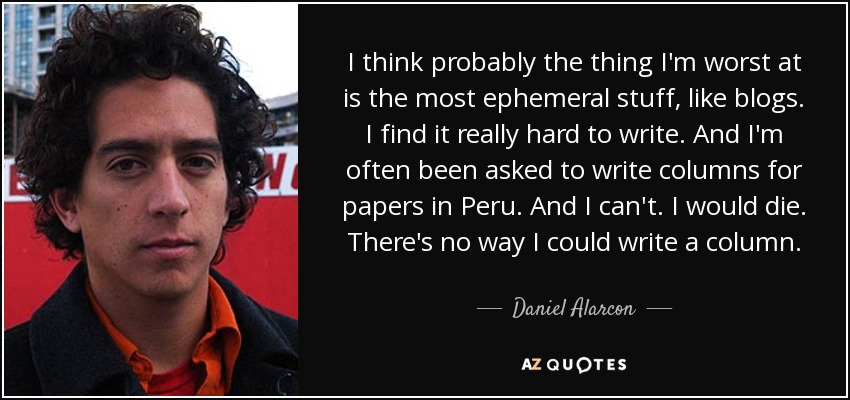 I think probably the thing I'm worst at is the most ephemeral stuff, like blogs. I find it really hard to write. And I'm often been asked to write columns for papers in Peru. And I can't. I would die. There's no way I could write a column. - Daniel Alarcon