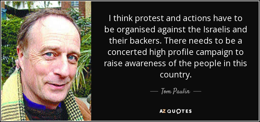 I think protest and actions have to be organised against the Israelis and their backers. There needs to be a concerted high profile campaign to raise awareness of the people in this country. - Tom Paulin