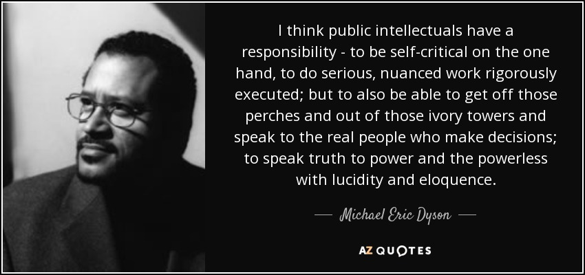 I think public intellectuals have a responsibility - to be self-critical on the one hand, to do serious, nuanced work rigorously executed; but to also be able to get off those perches and out of those ivory towers and speak to the real people who make decisions; to speak truth to power and the powerless with lucidity and eloquence. - Michael Eric Dyson