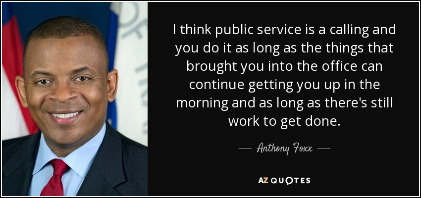 I think public service is a calling and you do it as long as the things that brought you into the office can continue getting you up in the morning and as long as there's still work to get done. - Anthony Foxx