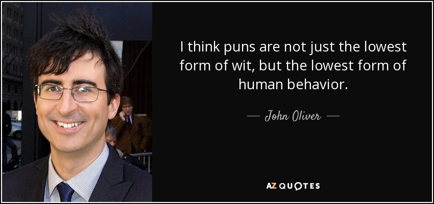 I think puns are not just the lowest form of wit, but the lowest form of human behavior. - John Oliver