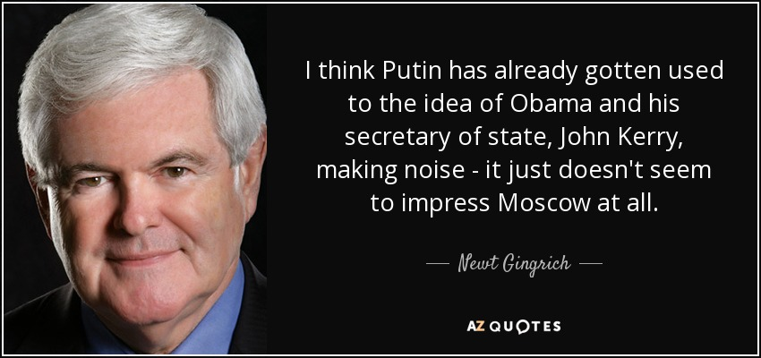 I think Putin has already gotten used to the idea of Obama and his secretary of state, John Kerry, making noise - it just doesn't seem to impress Moscow at all. - Newt Gingrich