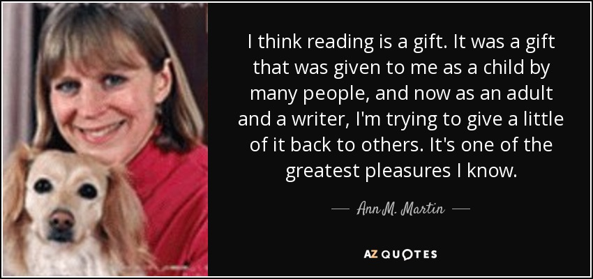 I think reading is a gift. It was a gift that was given to me as a child by many people, and now as an adult and a writer, I'm trying to give a little of it back to others. It's one of the greatest pleasures I know. - Ann M. Martin