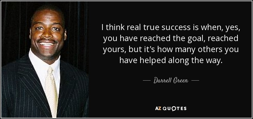 I think real true success is when, yes, you have reached the goal, reached yours, but it's how many others you have helped along the way. - Darrell Green