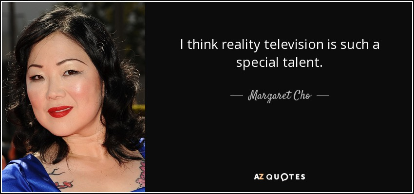I think reality television is such a special talent. - Margaret Cho