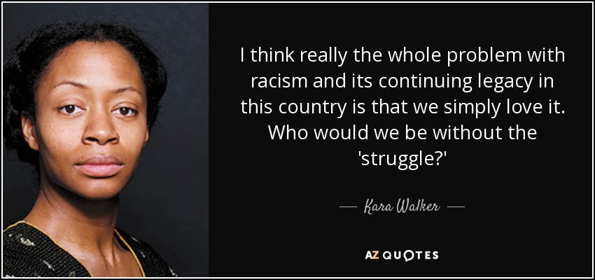 I think really the whole problem with racism and its continuing legacy in this country is that we simply love it. Who would we be without the 'struggle?' - Kara Walker