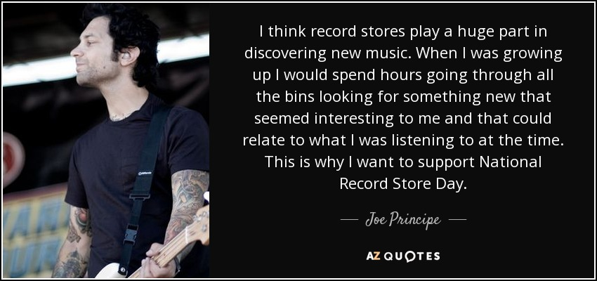 I think record stores play a huge part in discovering new music. When I was growing up I would spend hours going through all the bins looking for something new that seemed interesting to me and that could relate to what I was listening to at the time. This is why I want to support National Record Store Day. - Joe Principe