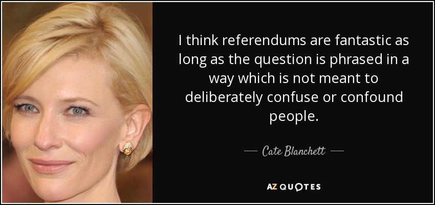 I think referendums are fantastic as long as the question is phrased in a way which is not meant to deliberately confuse or confound people. - Cate Blanchett