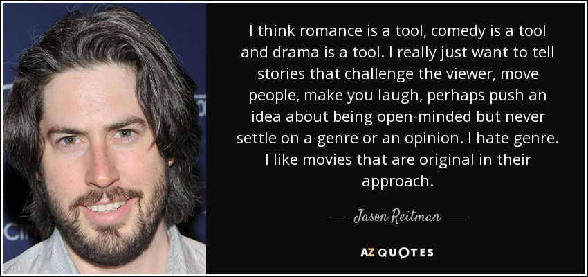 I think romance is a tool, comedy is a tool and drama is a tool. I really just want to tell stories that challenge the viewer, move people, make you laugh, perhaps push an idea about being open-minded but never settle on a genre or an opinion. I hate genre. I like movies that are original in their approach. - Jason Reitman