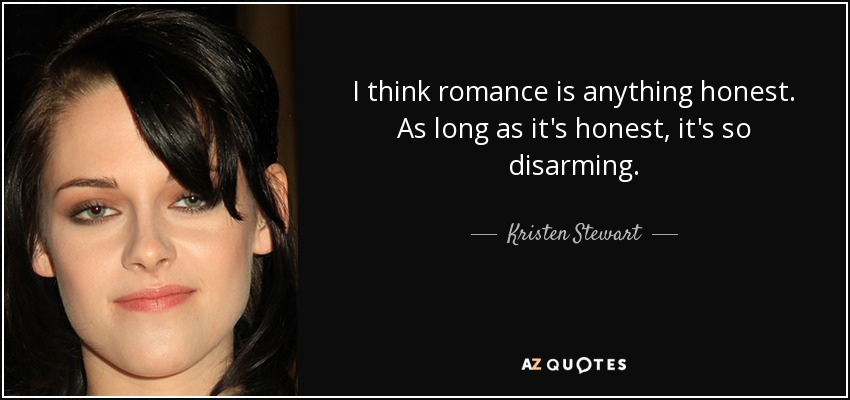 I think romance is anything honest. As long as it's honest, it's so disarming. - Kristen Stewart