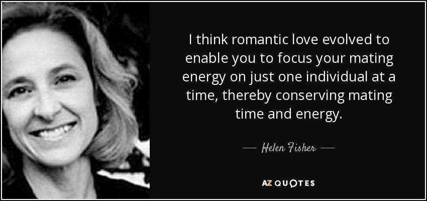 I think romantic love evolved to enable you to focus your mating energy on just one individual at a time, thereby conserving mating time and energy. - Helen Fisher
