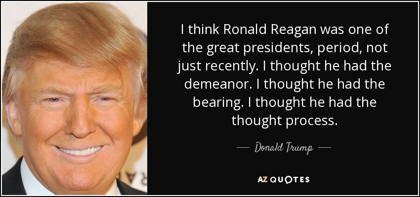 I think Ronald Reagan was one of the great presidents, period, not just recently. I thought he had the demeanor. I thought he had the bearing. I thought he had the thought process. - Donald Trump