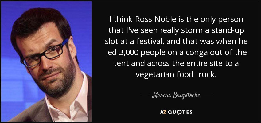 I think Ross Noble is the only person that I've seen really storm a stand-up slot at a festival, and that was when he led 3,000 people on a conga out of the tent and across the entire site to a vegetarian food truck. - Marcus Brigstocke