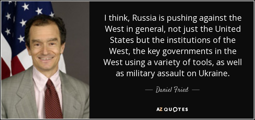 I think, Russia is pushing against the West in general, not just the United States but the institutions of the West, the key governments in the West using a variety of tools, as well as military assault on Ukraine. - Daniel Fried