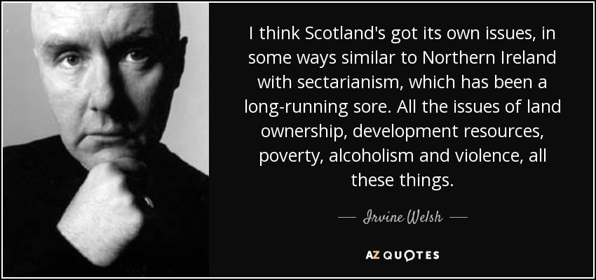 I think Scotland's got its own issues, in some ways similar to Northern Ireland with sectarianism, which has been a long-running sore. All the issues of land ownership, development resources, poverty, alcoholism and violence, all these things. - Irvine Welsh