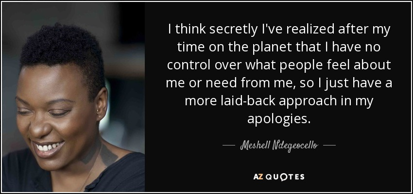 I think secretly I've realized after my time on the planet that I have no control over what people feel about me or need from me, so I just have a more laid-back approach in my apologies. - Meshell Ndegeocello