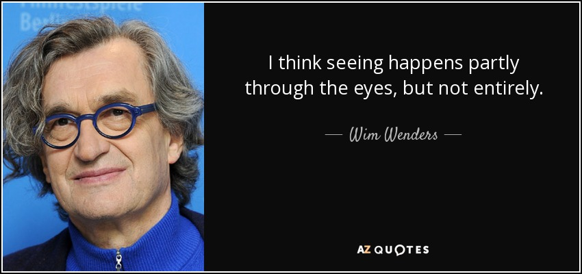 I think seeing happens partly through the eyes, but not entirely. - Wim Wenders